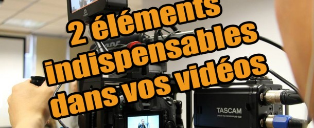 Les 2 éléments les plus importants dans vos vidéos
